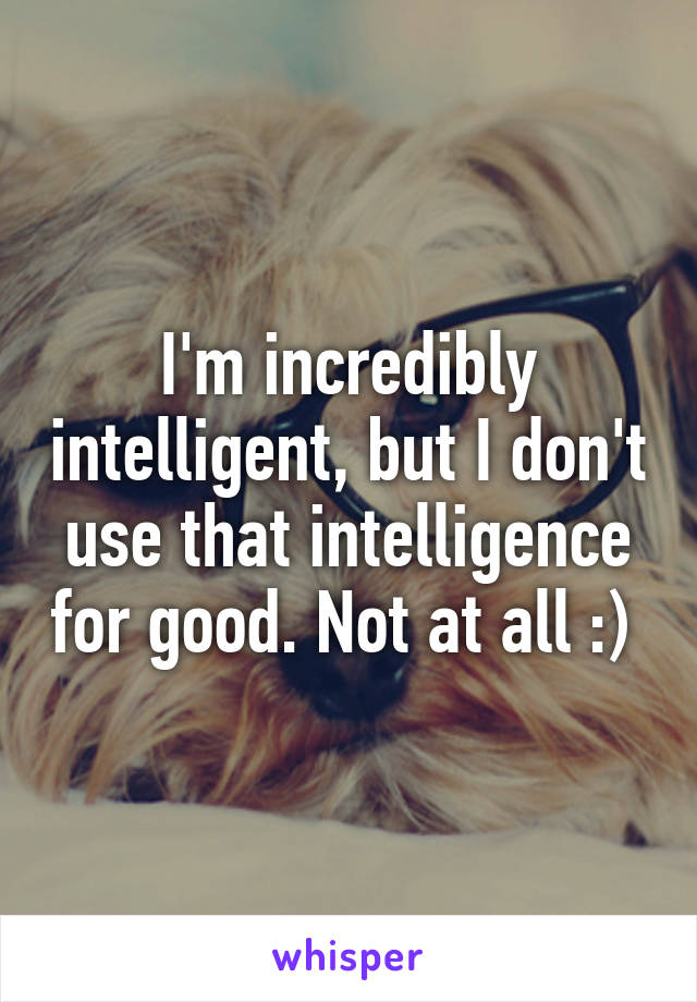 I'm incredibly intelligent, but I don't use that intelligence for good. Not at all :)