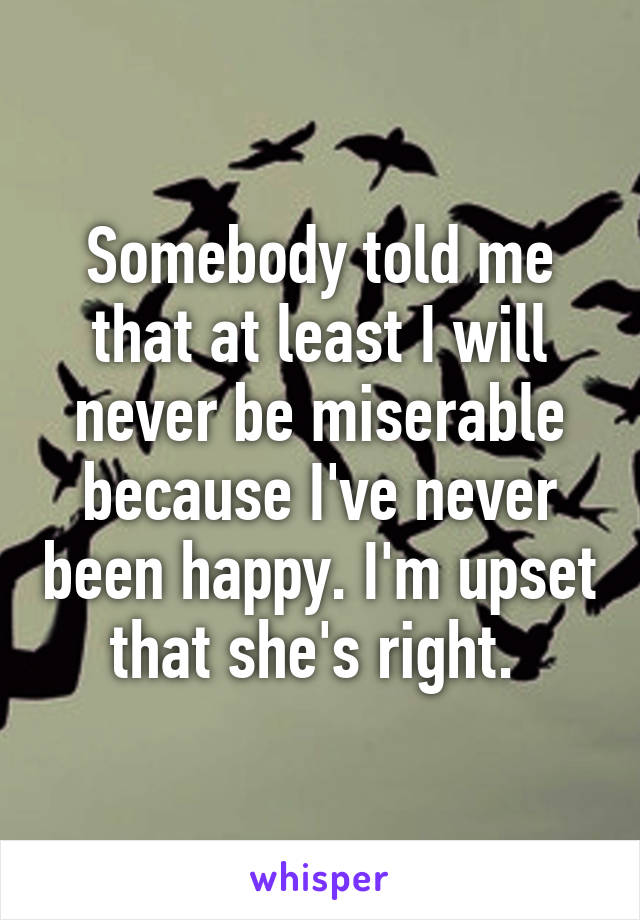 Somebody told me that at least I will never be miserable because I've never been happy. I'm upset that she's right.