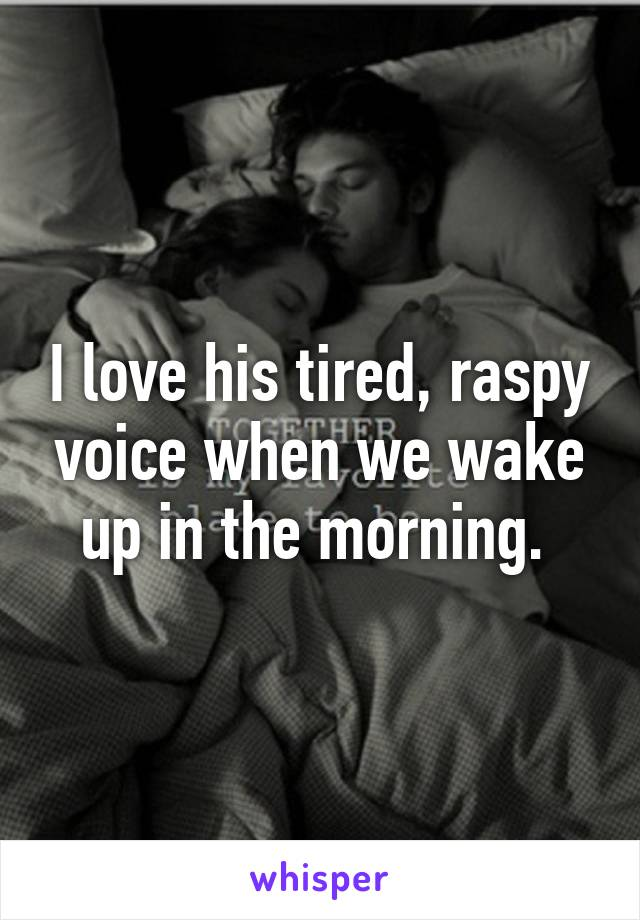 I love his tired, raspy voice when we wake up in the morning.