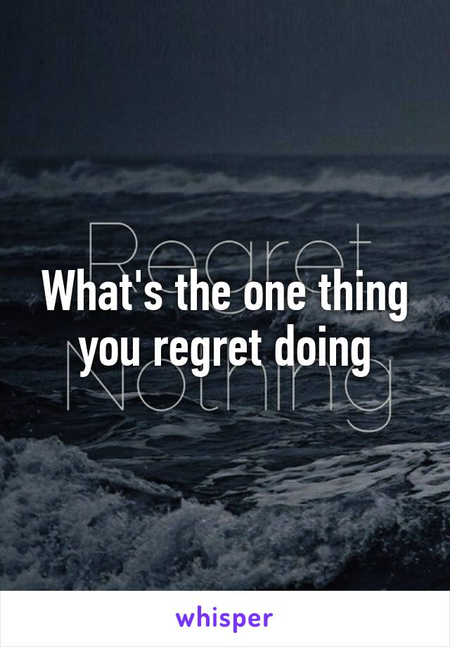 What's the one thing you regret doing