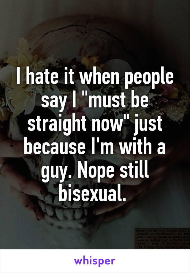 """I hate it when people say I """"must be straight now"""" just because I'm with a guy. Nope still bisexual."""