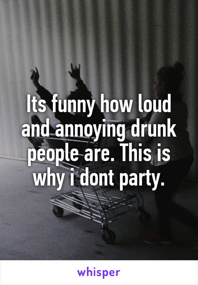 Its funny how loud and annoying drunk people are. This is why i dont party.