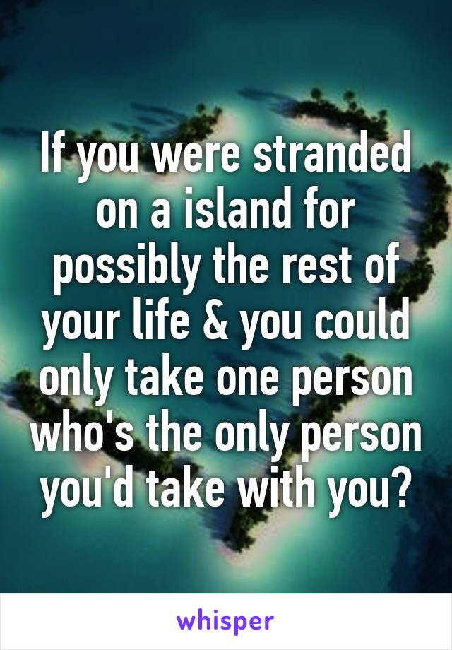 If you were stranded on a island for possibly the rest of your life & you could only take one person who's the only person you'd take with you?