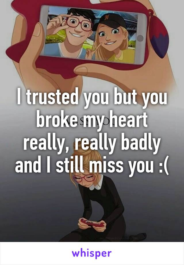 I trusted you but you broke my heart really, really badly and I still miss you :(
