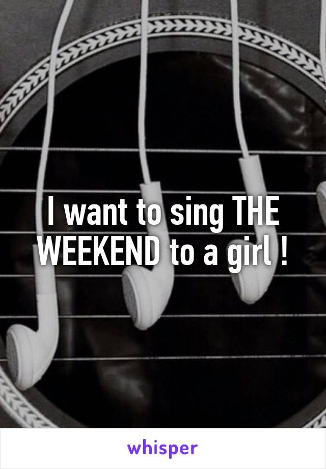 I want to sing THE WEEKEND to a girl !
