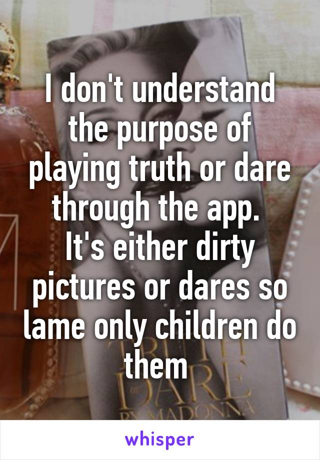 I don't understand the purpose of playing truth or dare through the app.  It's either dirty pictures or dares so lame only children do them