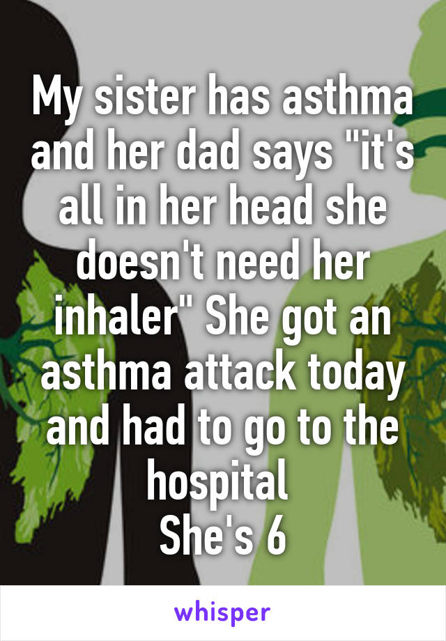 "My sister has asthma and her dad says ""it's all in her head she doesn't need her inhaler"" She got an asthma attack today and had to go to the hospital  She's 6"