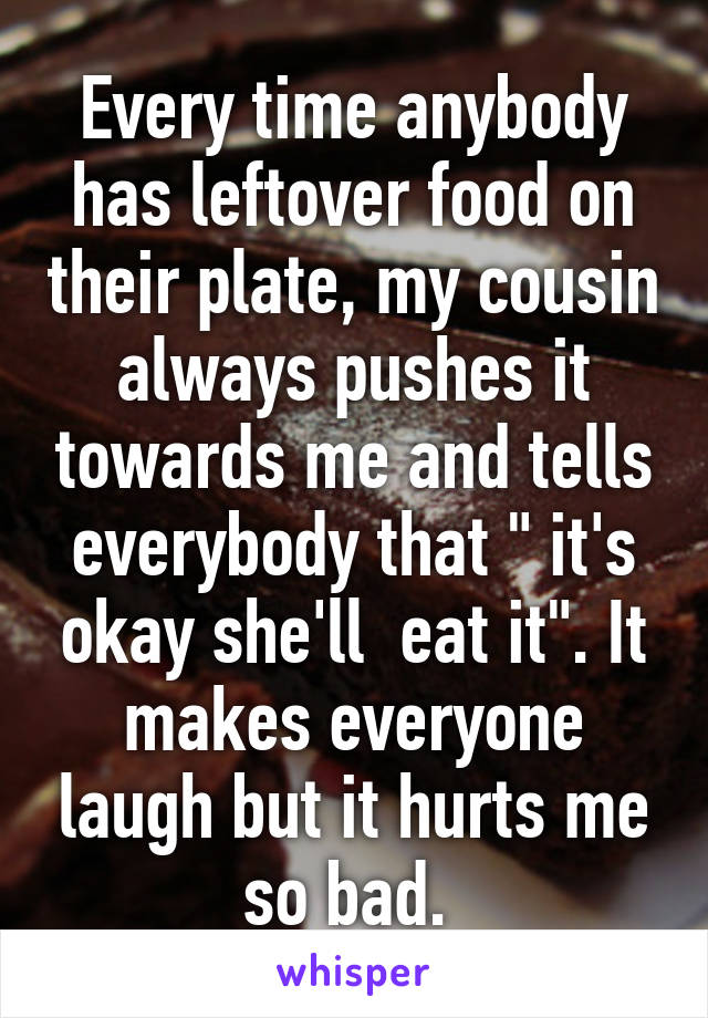 "Every time anybody has leftover food on their plate, my cousin always pushes it towards me and tells everybody that "" it's okay she'll  eat it"". It makes everyone laugh but it hurts me so bad."