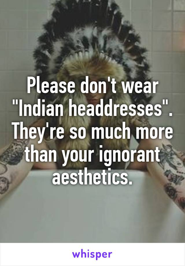 """Please don't wear """"Indian headdresses"""". They're so much more than your ignorant aesthetics."""