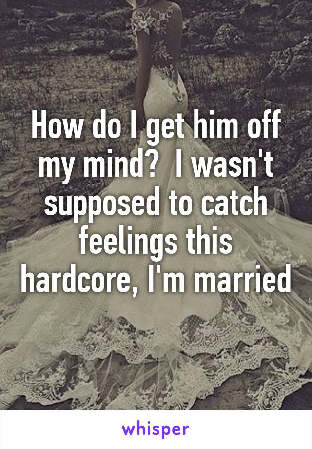How do I get him off my mind?  I wasn't supposed to catch feelings this hardcore, I'm married