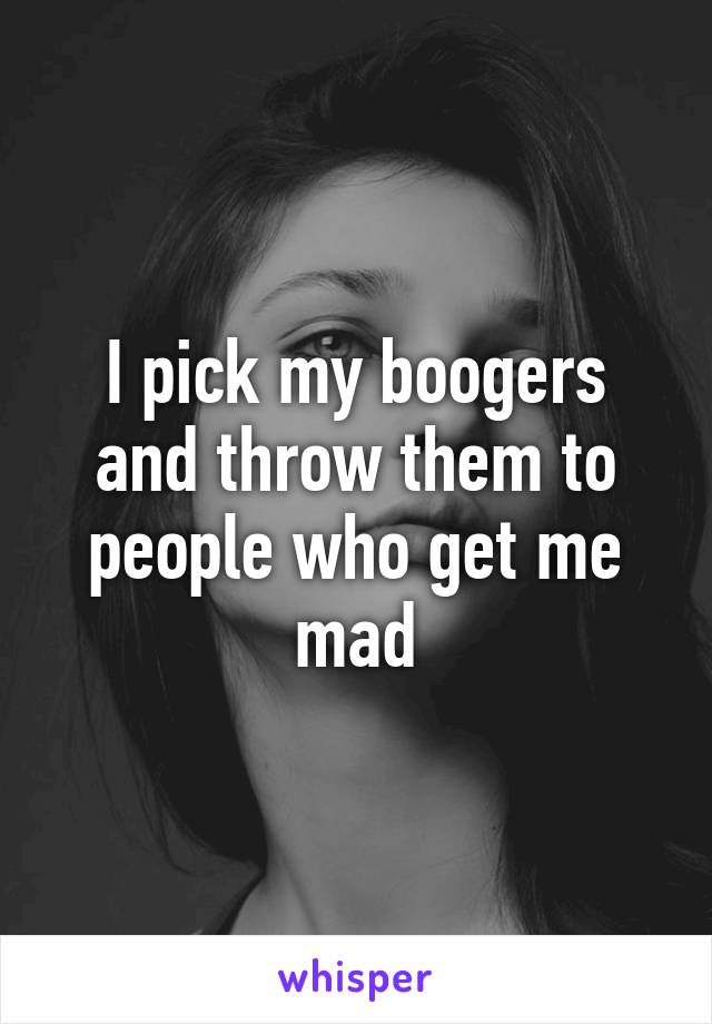 I pick my boogers and throw them to people who get me mad