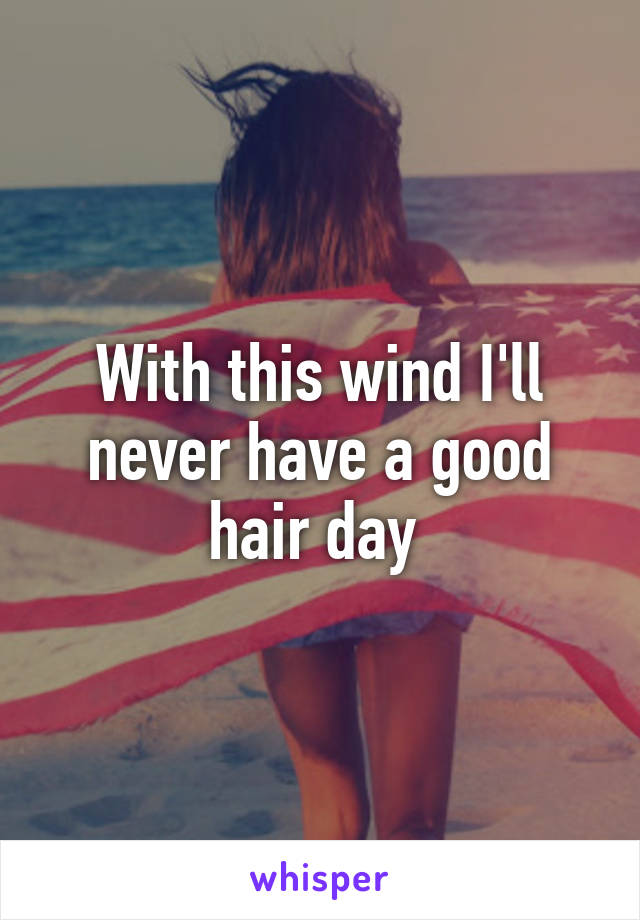 With this wind I'll never have a good hair day