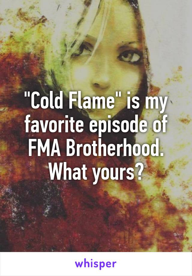 """""""Cold Flame"""" is my favorite episode of FMA Brotherhood. What yours?"""