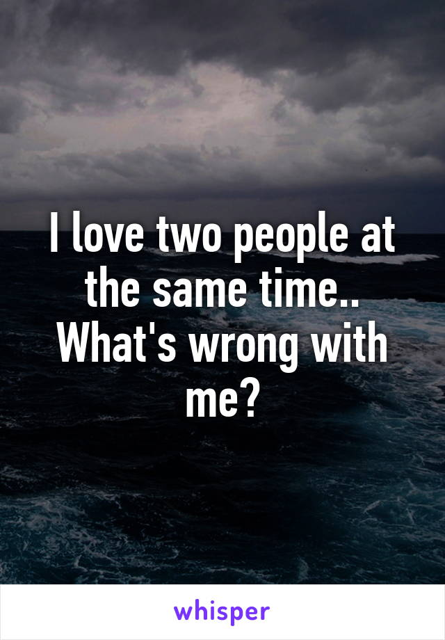 I love two people at the same time.. What's wrong with me?