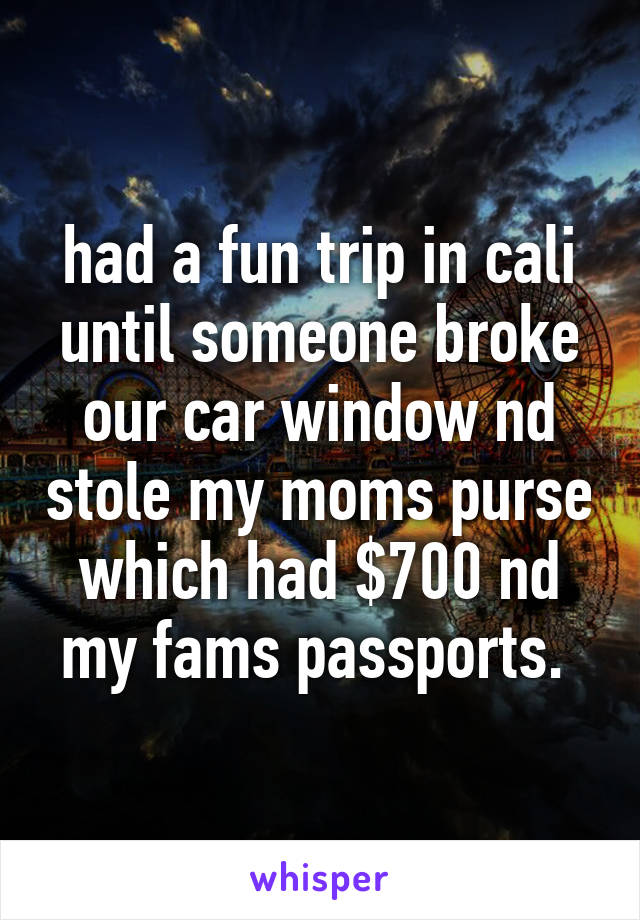 had a fun trip in cali until someone broke our car window nd stole my moms purse which had $700 nd my fams passports.