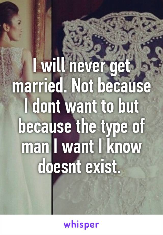 I will never get married. Not because I dont want to but because the type of man I want I know doesnt exist.