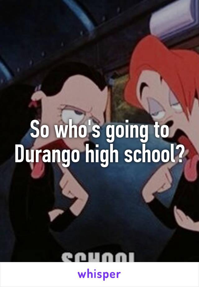 So who's going to Durango high school?