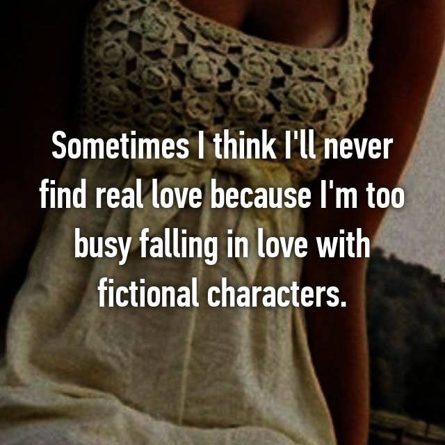 Sometimes I think I'll never find real love because I'm too busy falling in love with fictional characters.