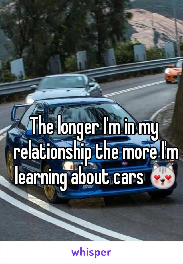 The Longer Im In My Relationship The More Im Learning About Cars