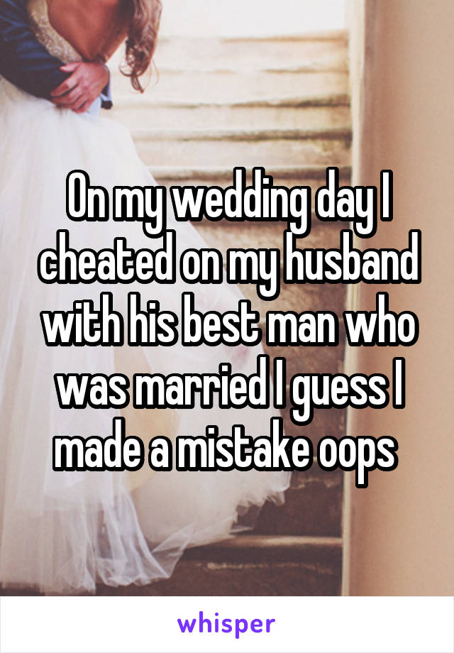 On my wedding day I cheated on my husband with his best man who was married I guess I made a mistake oops