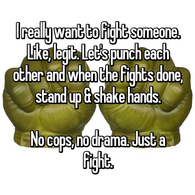 I really want to fight someone. Like, legit. Let's punch each other and when the fights done, stand up & shake hands.  No cops, no drama. Just a fight.