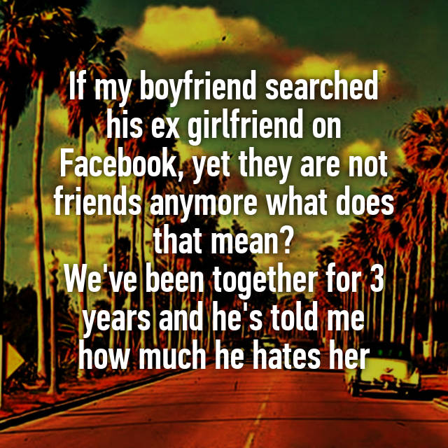 If my boyfriend searched his ex girlfriend on Facebook, yet they are