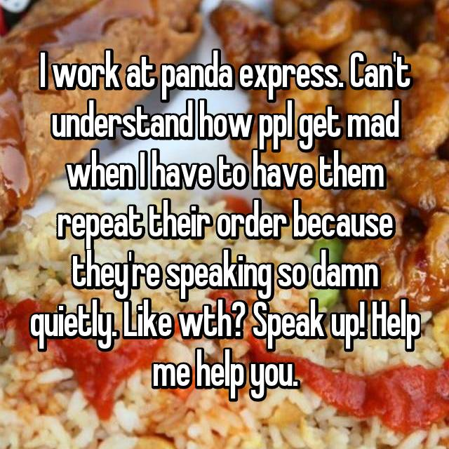 I work at panda express. Can't understand how ppl get mad when I have to have them repeat their order because they're speaking so damn quietly. Like wth? Speak up! Help me help you.