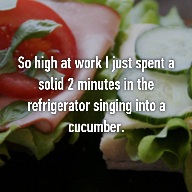 So high at work I just spent a solid 2 minutes in the refrigerator singing into a cucumber.