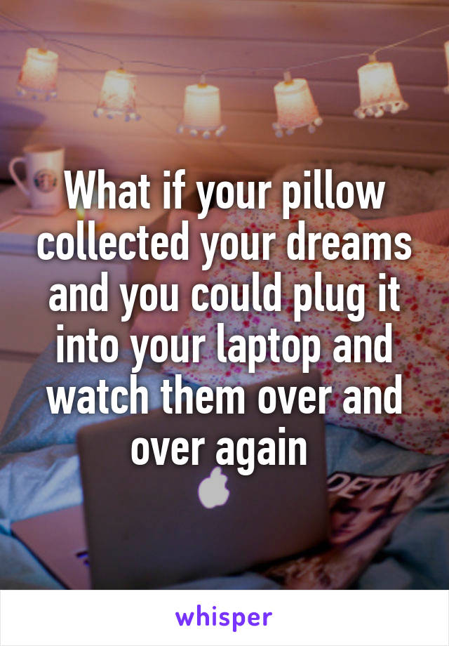 What if your pillow collected your dreams and you could plug it into your laptop and watch them over and over again