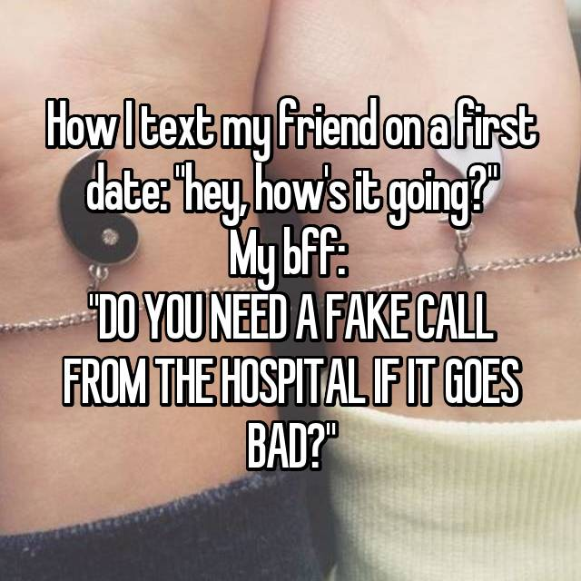 "How I text my friend on a first date: ""hey, how's it going?"" My bff:  ""DO YOU NEED A FAKE CALL FROM THE HOSPITAL IF IT GOES BAD?"""