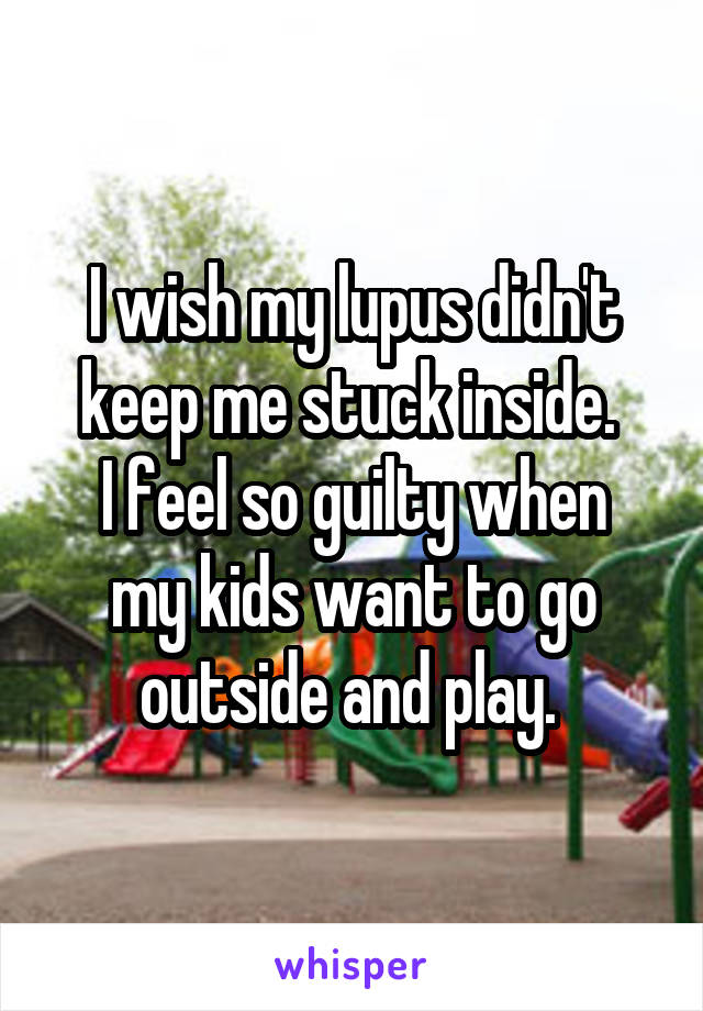 I wish my lupus didn't keep me stuck inside.  I feel so guilty when my kids want to go outside and play.