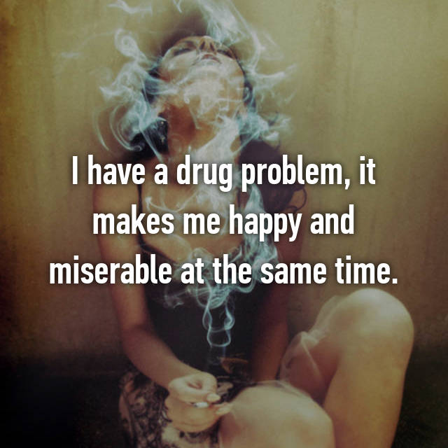 I have a drug problem, it makes me happy and miserable at the same time.