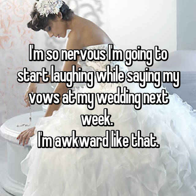I'm so nervous I'm going to start laughing while saying my vows at my wedding next week.  I'm awkward like that.