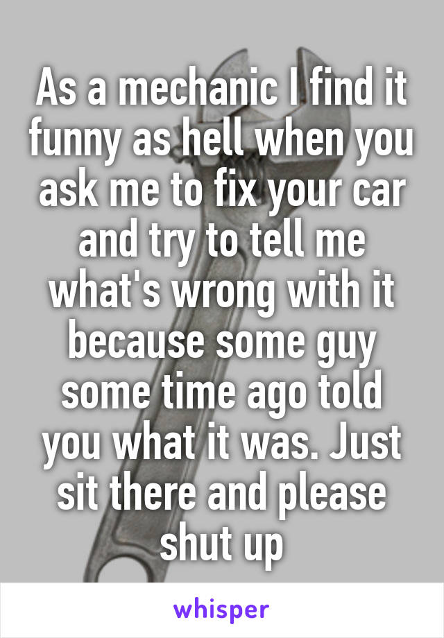As a mechanic I find it funny as hell when you ask me to fix your car and try to tell me what's wrong with it because some guy some time ago told you what it was. Just sit there and please shut up