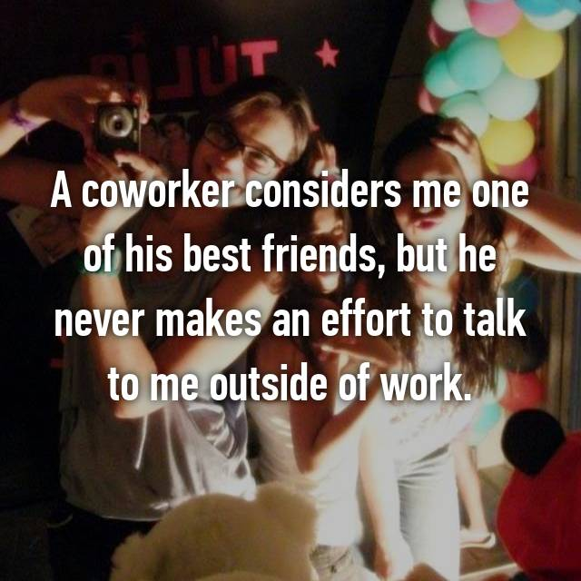 A coworker considers me one of his best friends, but he never makes an effort to talk to me outside of work.