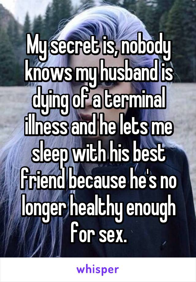 My secret is, nobody knows my husband is dying of a terminal illness and he lets me sleep with his best friend because he's no longer healthy enough for sex.