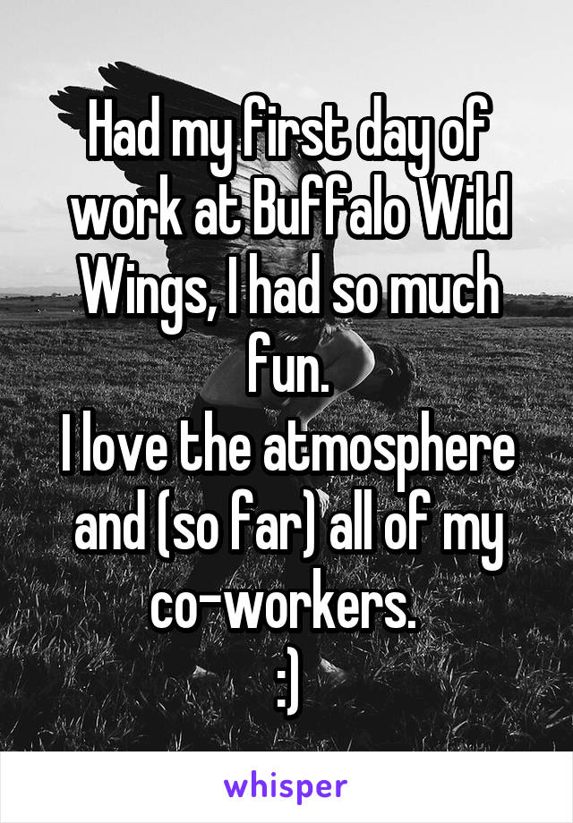 Had my first day of work at Buffalo Wild Wings, I had so much fun. I love the atmosphere and (so far) all of my co-workers.  :)