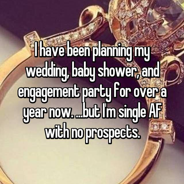 I have been planning my wedding, baby shower, and engagement party for over a year now. ...but I'm single AF with no prospects.