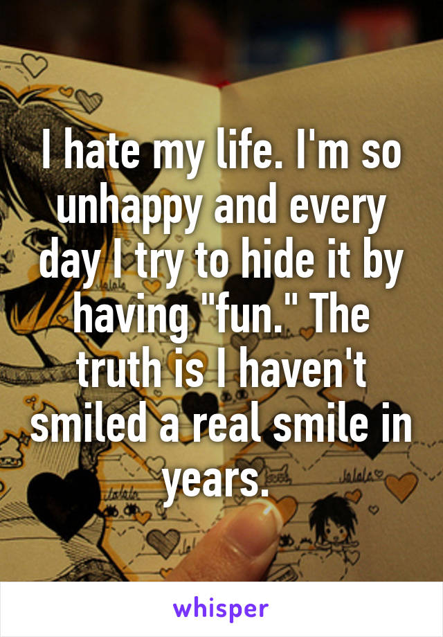 I hate my life. I\'m so unhappy and every day I try to hide it