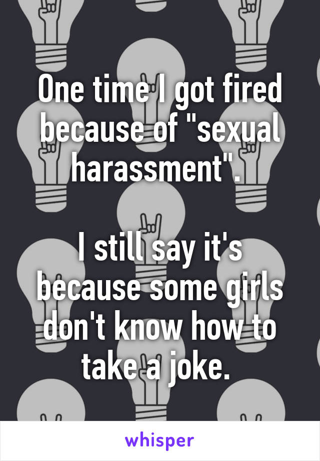 "One time I got fired because of ""sexual harassment"".   I still say it's because some girls don't know how to take a joke."