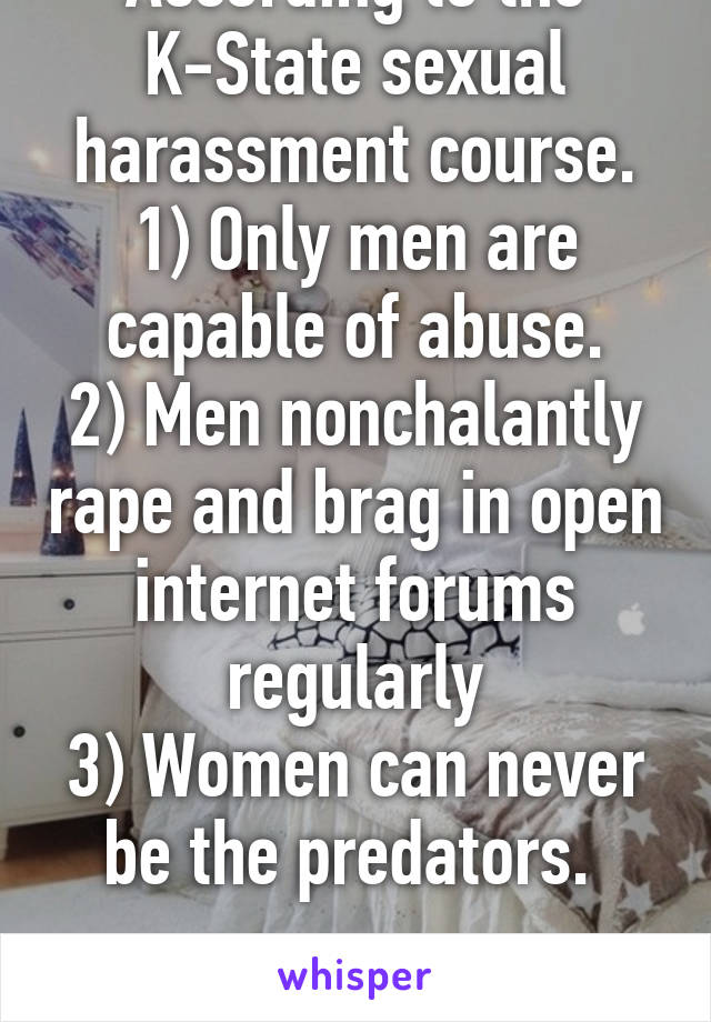 According to the K-State sexual harassment course. 1) Only men are capable of abuse. 2) Men nonchalantly rape and brag in open internet forums regularly 3) Women can never be the predators.   Wow...