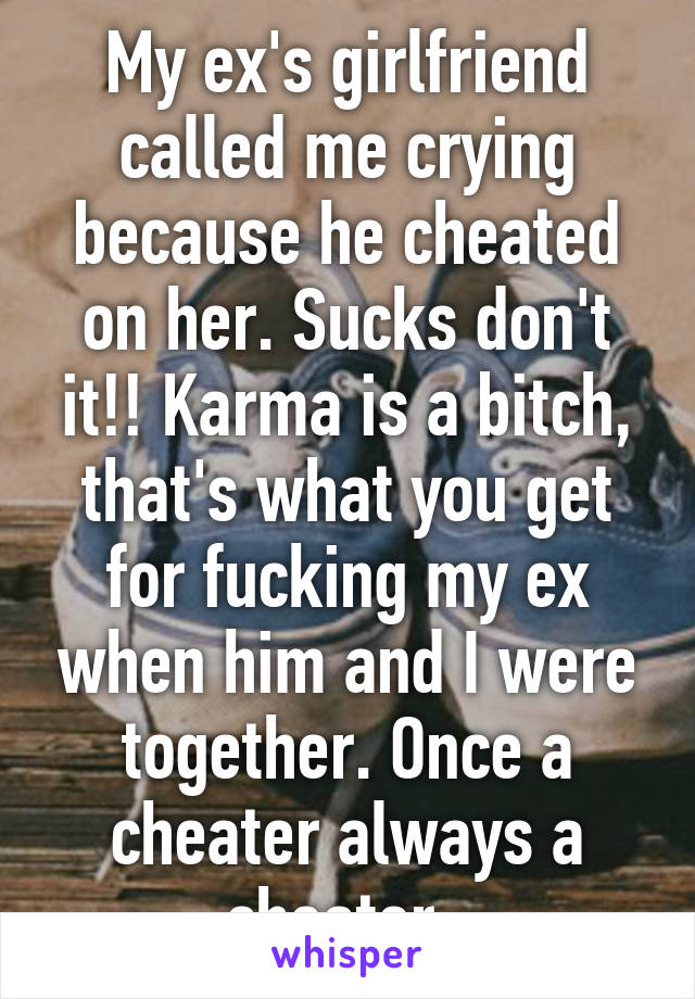 My ex's girlfriend called me crying because he cheated on her. Sucks don't it!! Karma is a bitch, that's what you get for fucking my ex when him and I were together. Once a cheater always a cheater.