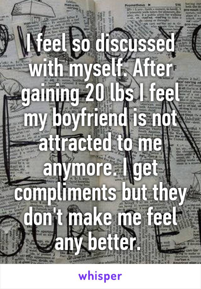 I feel so discussed with myself. After gaining 20 lbs I feel my boyfriend is not attracted to me anymore. I get compliments but they don't make me feel any better.