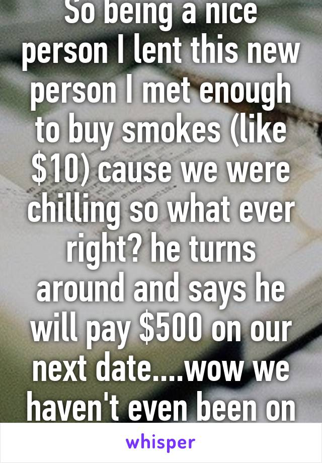 So being a nice person I lent this new person I met enough to buy smokes (like $10) cause we were chilling so what ever right? he turns around and says he will pay $500 on our next date....wow we haven't even been on a date yet