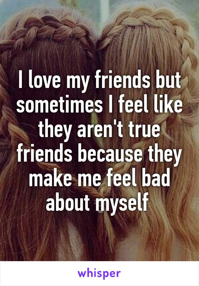 I love my friends but sometimes I feel like they aren't true friends because they make me feel bad about myself