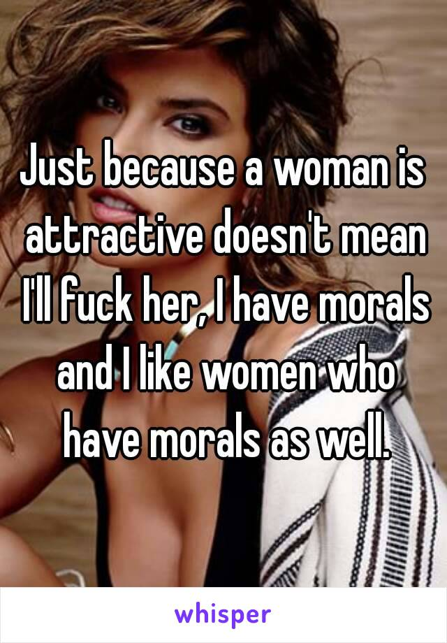 Just because a woman is attractive doesn't mean I'll fuck her, I have morals and I like women who have morals as well.