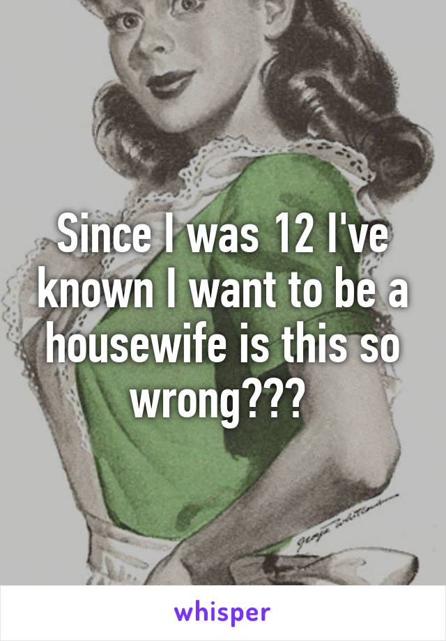 Since I was 12 I've known I want to be a housewife is this so wrong???