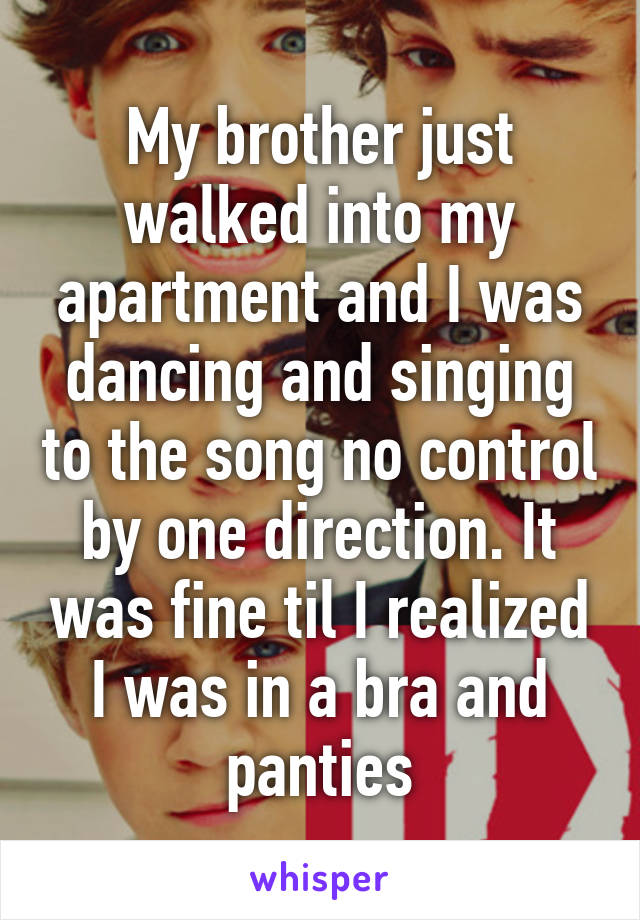 My brother just walked into my apartment and I was dancing and singing to the song no control by one direction. It was fine til I realized I was in a bra and panties