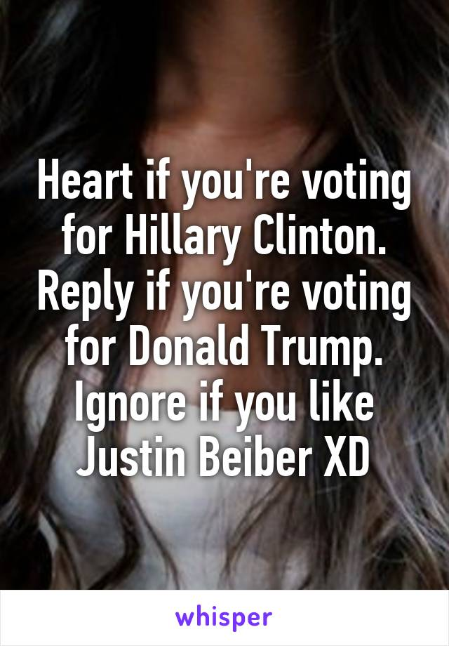 Heart if you're voting for Hillary Clinton. Reply if you're voting for Donald Trump. Ignore if you like Justin Beiber XD