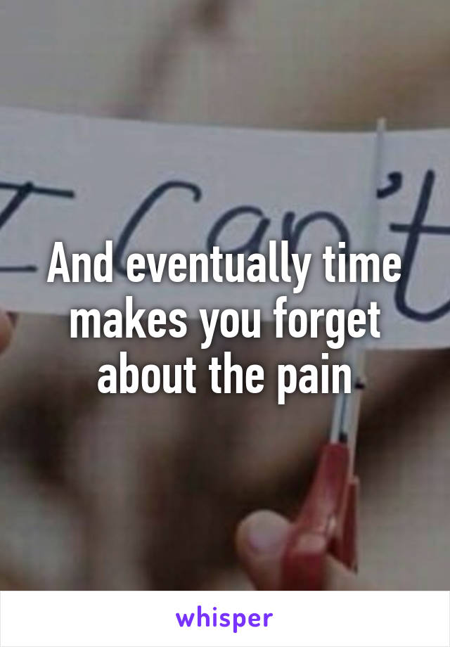 And eventually time makes you forget about the pain
